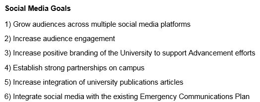 1) Grow audiences across multiple social media platforms  2) Increase audience engagement  3) Increase positive branding of the University to support Advancement efforts  4) Establish strong partnerships on campus   5) Increase integration of university publications articles  6) Integrate social media with the existing Emergency Communications Plan