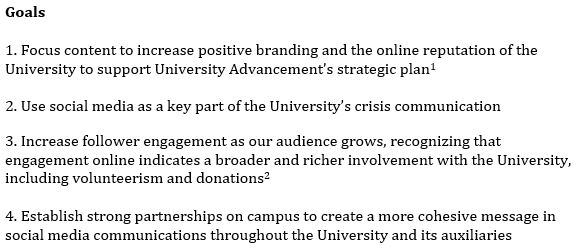 1. Focus content to increase positive branding and the online reputation of the University to support University Advancement's strategic plan   2. Use social media as a key part of the University's crisis communication 3. Increase follower engagement as our audience grows, recognizing that engagement online indicates a broader and richer involvement with the University, including volunteerism and donations   4. Establish strong partnerships on campus to create a more cohesive message in social media communications throughout the University and its auxiliaries